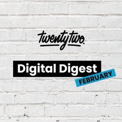 Twentytwo's Digital Digest: February