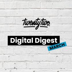 Twentytwo's Digital Digest: March
